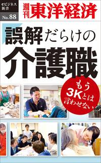 誤解だらけの介護職―週刊東洋経済eビジネス新書No.88
