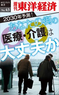あなたの街の医療・介護は大丈夫か―週刊東洋経済eビジネス新書No.43