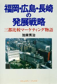 福岡・広島・長崎の発展戦略 三都比較マーケティング物語