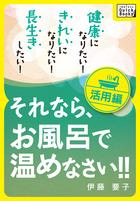 健康になりたい! きれいになりたい! 長生きしたい! それなら、お風呂で温めなさい!! 活用編