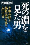 死の淵を見た男 吉田昌郎と福島第一原発の五〇〇日-電子書籍
