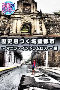 妄想トラベラー 歴史息づく城壁都市~マニラ・イントラムロス~ 編