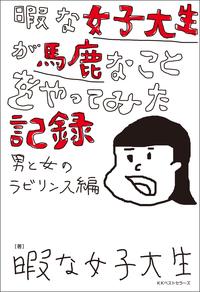 暇な女子大生が馬鹿なことをやってみた記録 ~男と女のラビリンス編~-電子書籍