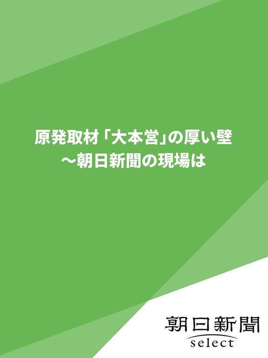 原発取材 「大本営」の厚い壁  ~朝日新聞の現場は拡大写真