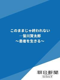 このままじゃ終われない ?皆川賢太郎 ~患者を生きる~-電子書籍
