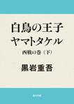 白鳥の王子 ヤマトタケル 西戦の巻(下)-電子書籍