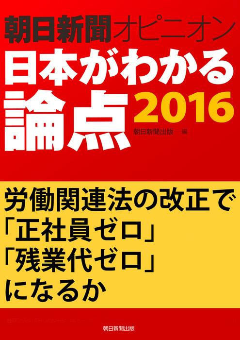労働関連法の改正で「正社員ゼロ」「残業代ゼロ」になるか(朝日新聞オピニオン 日本がわかる論点2016)拡大写真