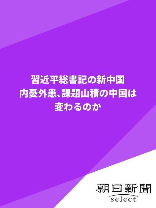 習近平総書記の新中国 内憂外患、課題山積の中国は変わるのか拡大写真