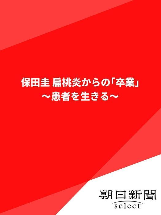 保田圭 扁桃炎からの「卒業」 ~患者を生きる~拡大写真