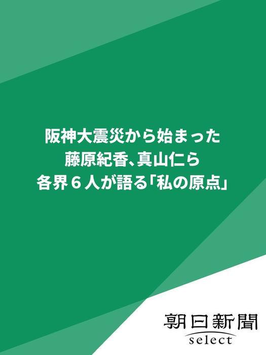 阪神大震災から始まった 藤原紀香、真山仁ら各界6人が語る「私の原点」拡大写真