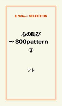 心の叫び~300pattern (3)