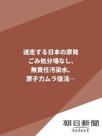 迷走する日本の原発 ごみ処分場なし、無責任汚染水、原子力ムラ復活…-電子書籍