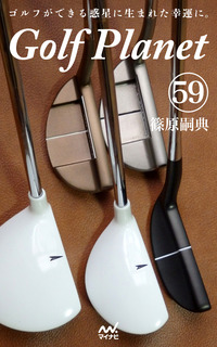 ゴルフプラネット 第59巻 ~ゴルフの用具改革は技術を変革させる~