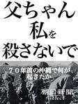父ちゃん私を殺さないで 70年前の沖縄で何が起きたか-電子書籍