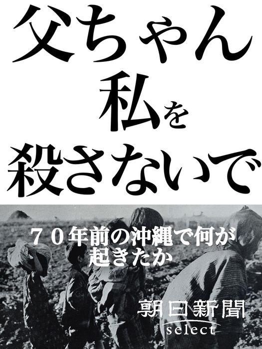 父ちゃん私を殺さないで 70年前の沖縄で何が起きたか拡大写真