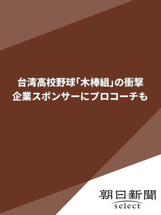 台湾高校野球「木棒組」の衝撃 企業スポンサーにプロコーチも拡大写真