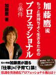 加藤鷹流 もっと気持ちよく生きるためのプロフェッショナルの条件-電子書籍