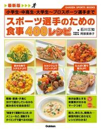 最新版 スポーツ選手のための食事 400レシピ 小学生・中高生・大学生~プロスポーツ選手まで