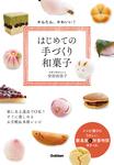 かんたん、かわいい!はじめての手づくり和菓子 家にある道具でOK! すぐに楽しめるお手軽&本格レシピ-電子書籍