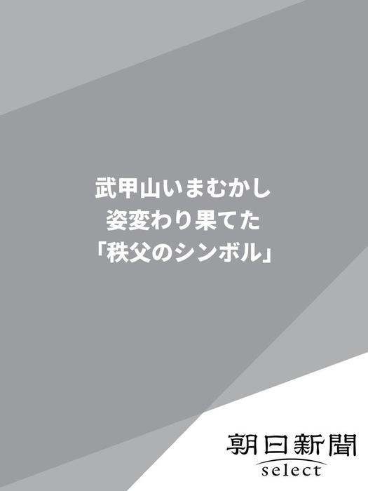 武甲山いまむかし 姿変わり果てた「秩父のシンボル」拡大写真