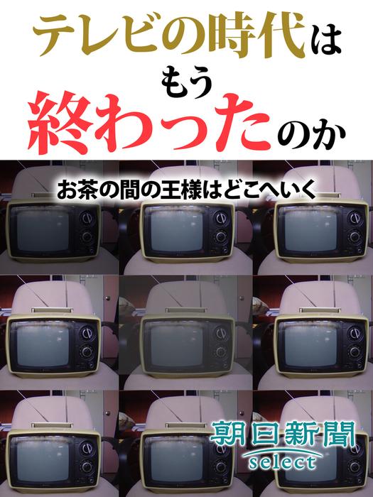 テレビの時代はもう終わったのか お茶の間の王様はどこへいく-電子書籍-拡大画像