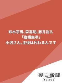 鈴木宗男、森喜朗、藤井裕久「縦横無尽」 小沢さん主役は代わるんです-電子書籍