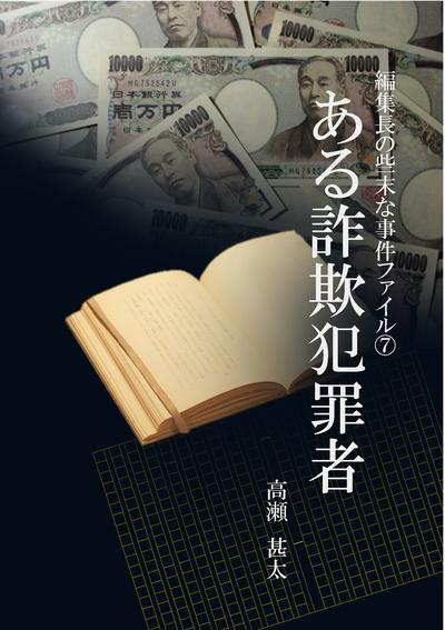 編集長の些末な事件ファイル7 ある詐欺犯罪者-電子書籍