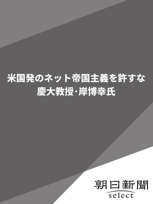 米国発のネット帝国主義を許すな 慶大教授・岸博幸氏拡大写真