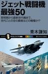 ジェット戦闘機 最強50 黎明期から最新世代機まで、世代ごとの空の覇者はどの機種か!?-電子書籍