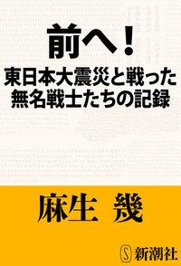 前へ!―東日本大震災と戦った無名戦士たちの記録―