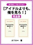 【アイドルよりも、俺を見ろ!】完全版-電子書籍