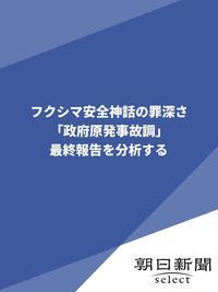 フクシマ安全神話の罪深さ「政府原発事故調」最終報告を分析する-電子書籍