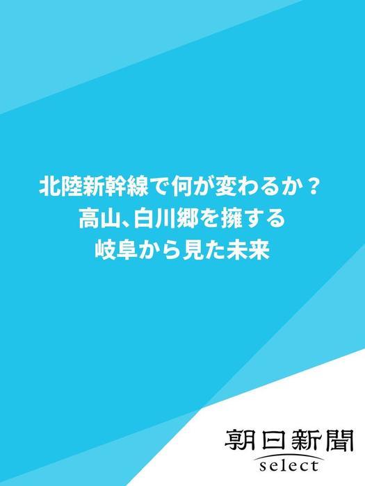 北陸新幹線で何が変わるか? 高山、白川郷を擁する岐阜から見た未来-電子書籍-拡大画像