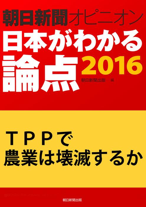 TPPで農業は壊滅するか(朝日新聞オピニオン 日本がわかる論点2016)拡大写真