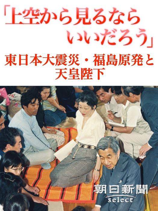「上空から見るならいいだろう」 東日本大震災・福島原発と天皇陛下拡大写真