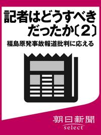 記者はどうすべきだったか〔2〕 福島原発事故報道批判に応える