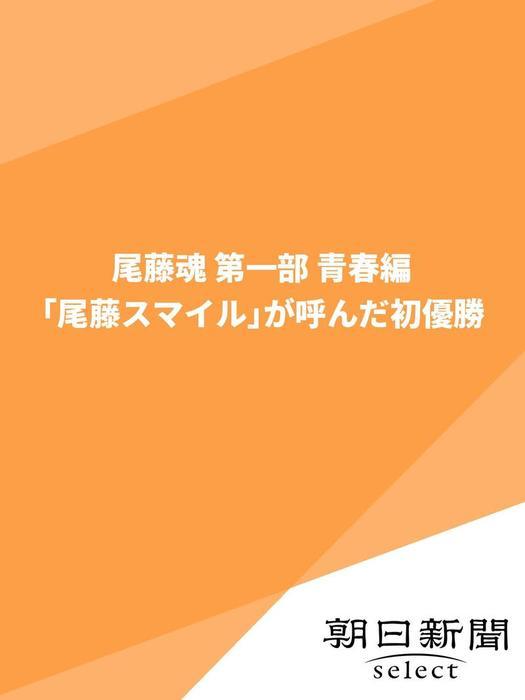 尾藤魂 第一部 青春編 「尾藤スマイル」が呼んだ初優勝拡大写真