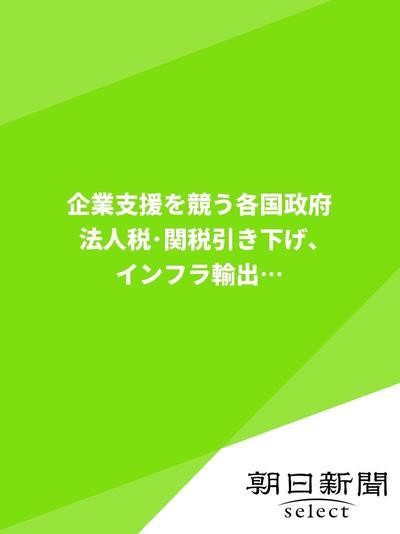 企業支援を競う各国政府 法人税・関税引き下げ、インフラ輸出…-電子書籍