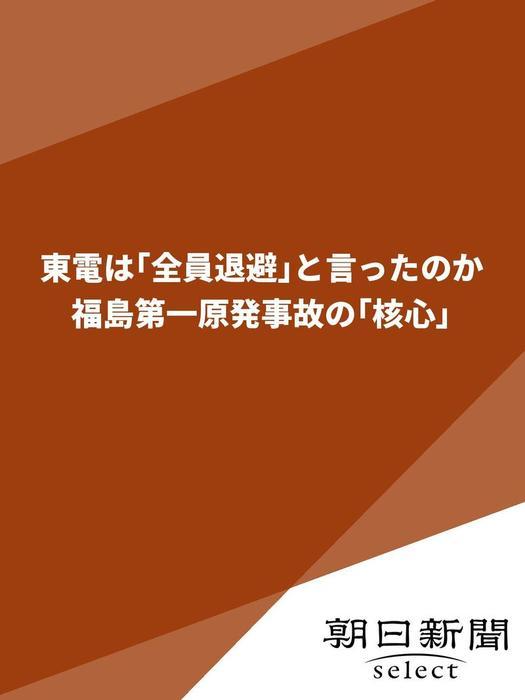 東電は「全員退避」と言ったのか 福島第一原発事故の「核心」拡大写真