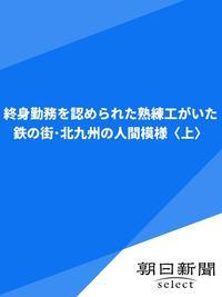 終身勤務を認められた熟練工がいた 鉄の街・北九州の人間模様〈上〉-電子書籍