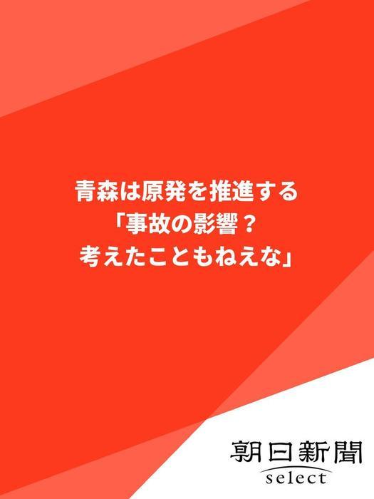 青森は原発を推進する 「事故の影響? 考えたこともねえな」-電子書籍-拡大画像