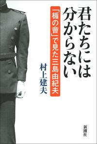 君たちには分からない―「楯の會」で見た三島由紀夫―