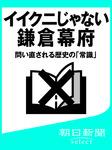 イイクニじゃない鎌倉幕府 問い直される歴史の「常識」-電子書籍