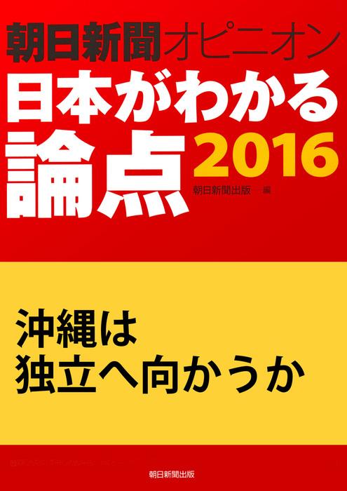 沖縄は独立へ向かうか(朝日新聞オピニオン 日本がわかる論点2016)拡大写真