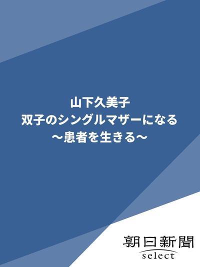 山下久美子 双子のシングルマザーになる ~患者を生きる~-電子書籍