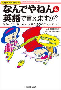 「なんでやねん」を英語で言えますか? 知らんとヤバいめっちゃ使う50のフレーズ+α Let's speak in Kansai dialect-電子書籍