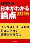 インダストリー4.0は日本にとって好機ととらえよ(朝日新聞オピニオン 日本がわかる論点2016)-電子書籍