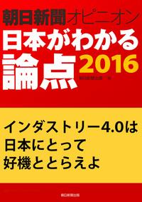 インダストリー4.0は日本にとって好機ととらえよ(朝日新聞オピニオン 日本がわかる論点2016)
