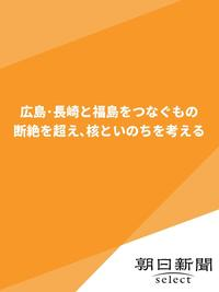 広島・長崎と福島をつなぐもの 断絶を超え、核といのちを考える