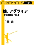 C★NOVELS Mini 姑、アグライア 聖刻群龍伝外伝4-電子書籍